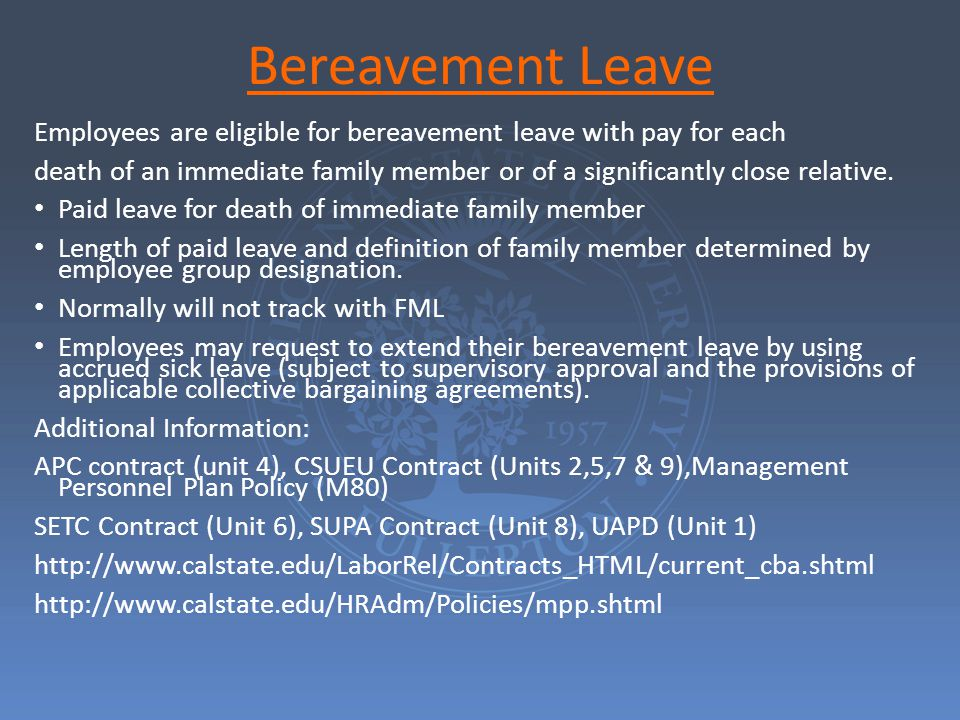 Bereavement Leave Employees are eligible for bereavement leave with pay for each death of an immediate family member or of a significantly close relative.
