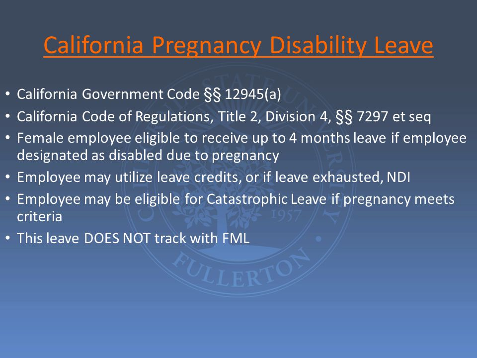 California Pregnancy Disability Leave California Government Code §§ 12945(a) California Code of Regulations, Title 2, Division 4, §§ 7297 et seq Female employee eligible to receive up to 4 months leave if employee designated as disabled due to pregnancy Employee may utilize leave credits, or if leave exhausted, NDI Employee may be eligible for Catastrophic Leave if pregnancy meets criteria This leave DOES NOT track with FML