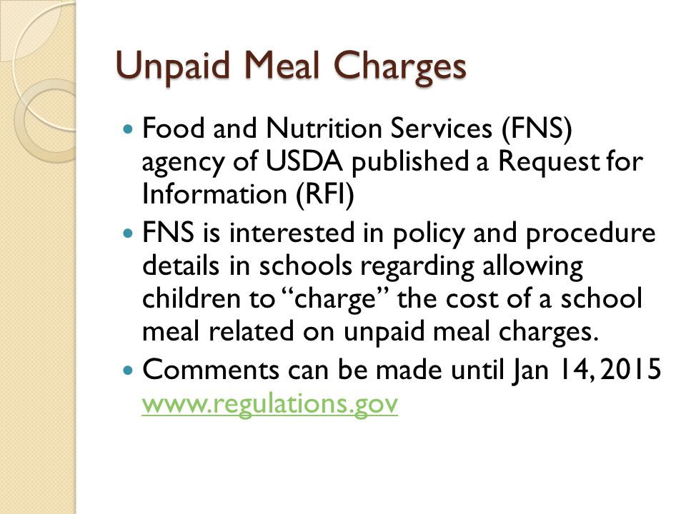 Unpaid Meal Charges Food and Nutrition Services (FNS) agency of USDA published a Request for Information (RFI) FNS is interested in policy and procedure details in schools regarding allowing children to charge the cost of a school meal related on unpaid meal charges.