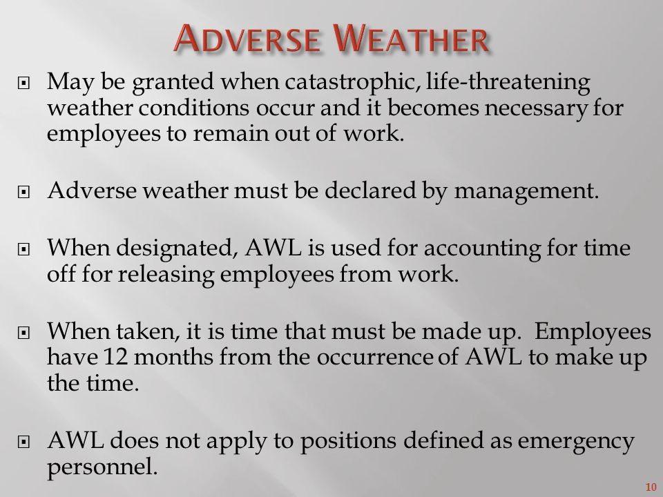 10  May be granted when catastrophic, life-threatening weather conditions occur and it becomes necessary for employees to remain out of work.