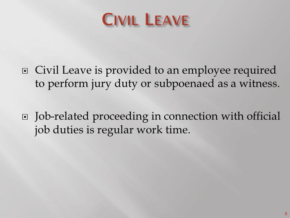 8  Civil Leave is provided to an employee required to perform jury duty or subpoenaed as a witness.