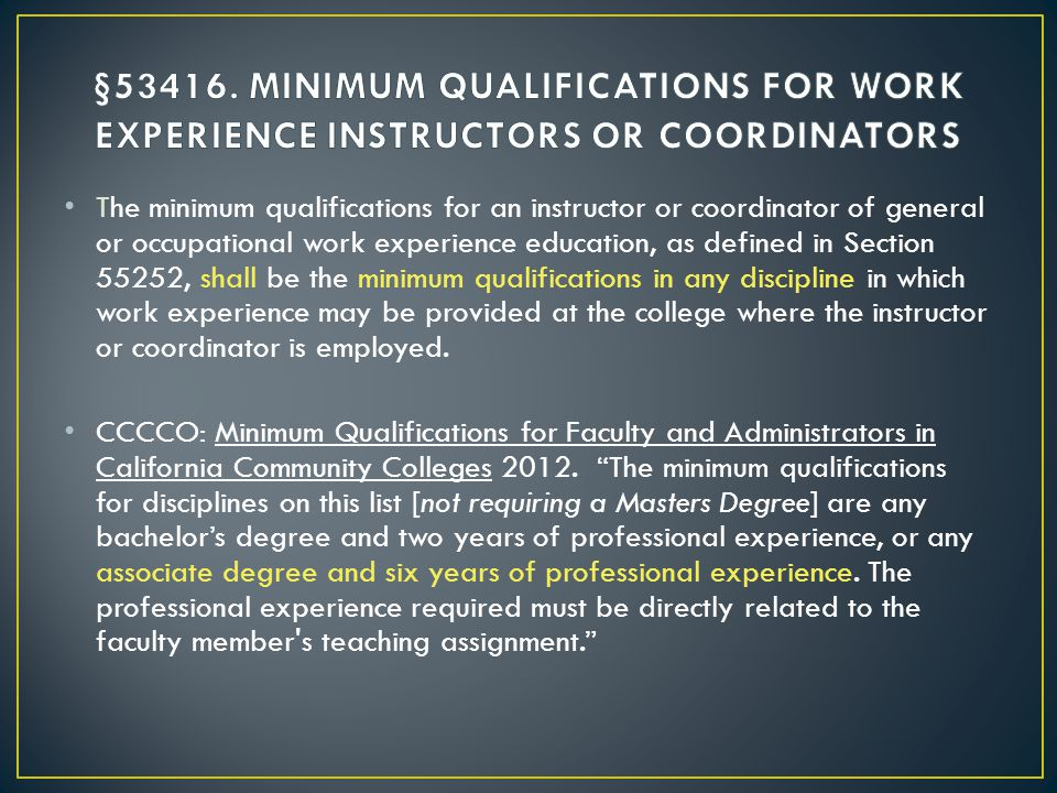 The minimum qualifications for an instructor or coordinator of general or occupational work experience education, as defined in Section 55252, shall be the minimum qualifications in any discipline in which work experience may be provided at the college where the instructor or coordinator is employed.
