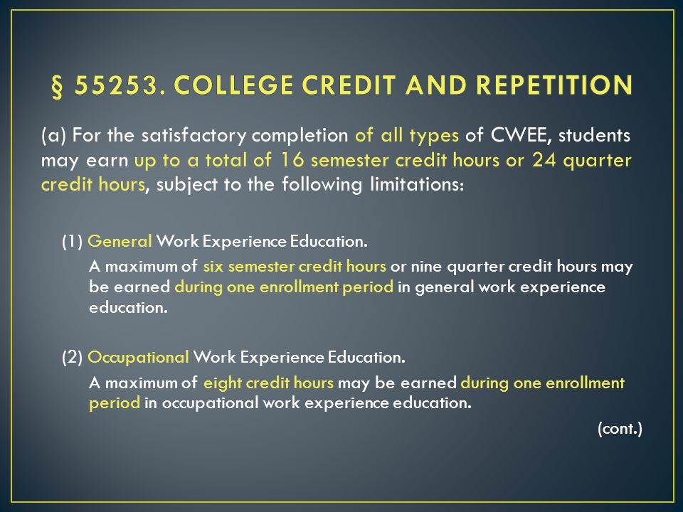 (a) For the satisfactory completion of all types of CWEE, students may earn up to a total of 16 semester credit hours or 24 quarter credit hours, subject to the following limitations: (1) General Work Experience Education.