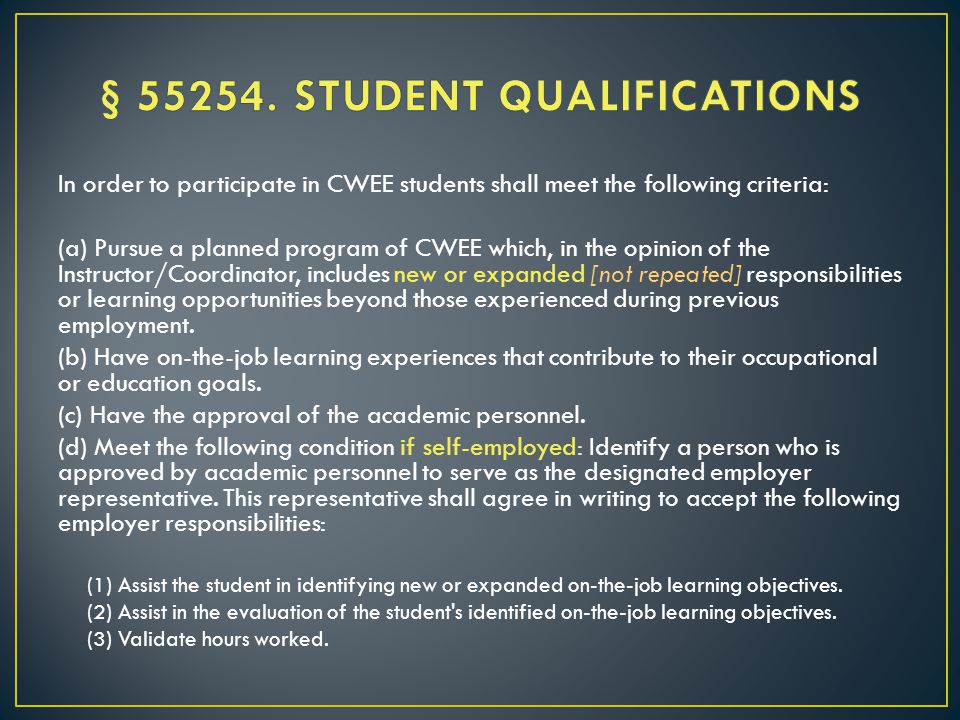 In order to participate in CWEE students shall meet the following criteria: (a) Pursue a planned program of CWEE which, in the opinion of the Instructor/Coordinator, includes new or expanded [not repeated] responsibilities or learning opportunities beyond those experienced during previous employment.