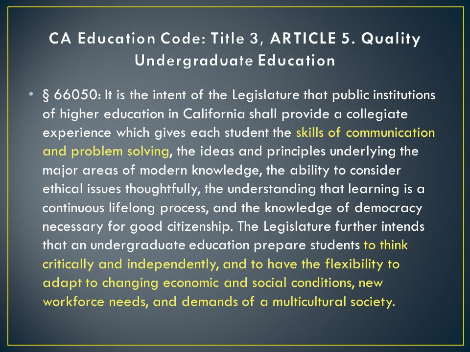 § 66050: It is the intent of the Legislature that public institutions of higher education in California shall provide a collegiate experience which gives each student the skills of communication and problem solving, the ideas and principles underlying the major areas of modern knowledge, the ability to consider ethical issues thoughtfully, the understanding that learning is a continuous lifelong process, and the knowledge of democracy necessary for good citizenship.
