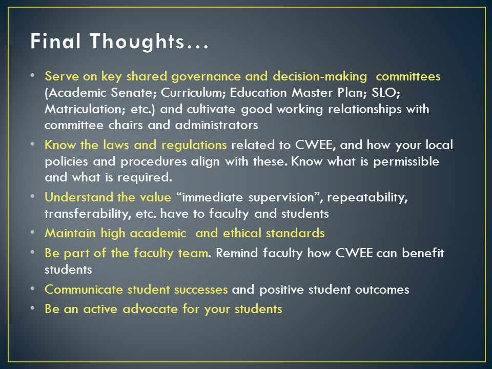 Serve on key shared governance and decision-making committees (Academic Senate; Curriculum; Education Master Plan; SLO; Matriculation; etc.) and cultivate good working relationships with committee chairs and administrators Know the laws and regulations related to CWEE, and how your local policies and procedures align with these.