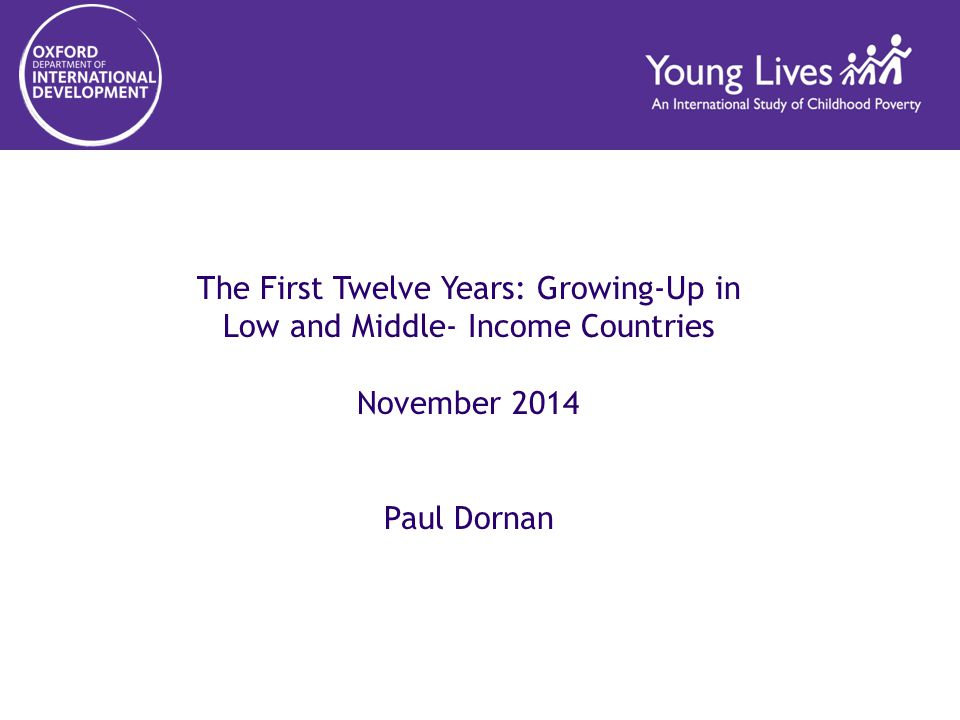 The First Twelve Years: Growing-Up in Low and Middle- Income Countries November 2014 Paul Dornan