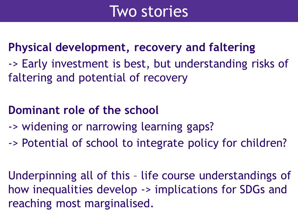 Two stories Physical development, recovery and faltering -> Early investment is best, but understanding risks of faltering and potential of recovery D