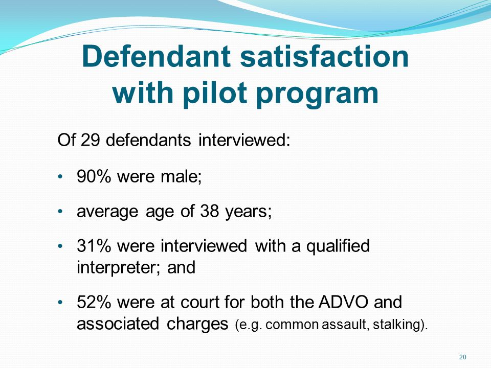 Defendant satisfaction with pilot program Of 29 defendants interviewed: 90% were male; average age of 38 years; 31% were interviewed with a qualified interpreter; and 52% were at court for both the ADVO and associated charges (e.g.