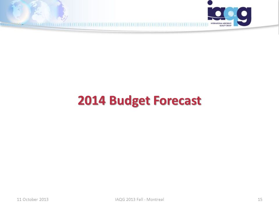 2014 Budget Forecast 11 October 201315IAQG 2013 Fall - Montreal