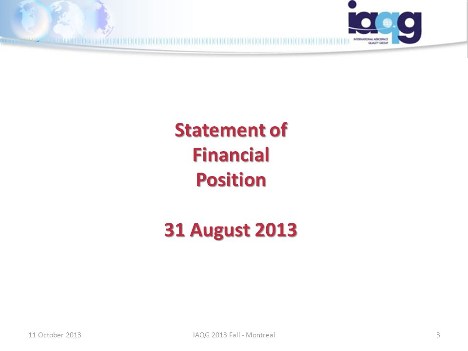 Statement of Financial Position 31 August 2013 11 October 20133IAQG 2013 Fall - Montreal