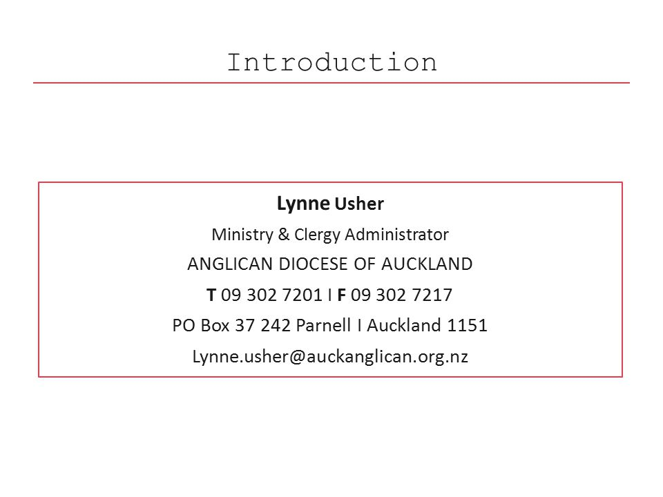 Introduction Lynne Usher Ministry & Clergy Administrator ANGLICAN DIOCESE OF AUCKLAND T 09 302 7201 I F 09 302 7217 PO Box 37 242 Parnell I Auckland 1151 Lynne.usher@auckanglican.org.nz