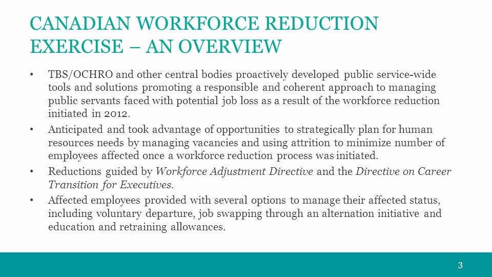 CANADIAN WORKFORCE REDUCTION EXERCISE – AN OVERVIEW TBS/OCHRO and other central bodies proactively developed public service-wide tools and solutions promoting a responsible and coherent approach to managing public servants faced with potential job loss as a result of the workforce reduction initiated in 2012.