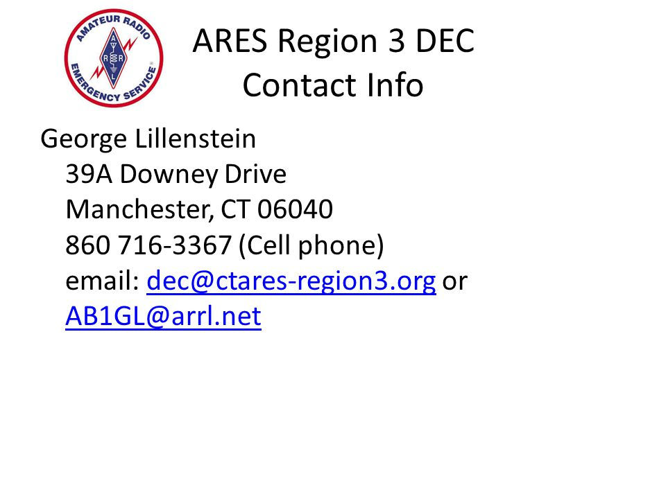 ARES Region 3 DEC Contact Info George Lillenstein 39A Downey Drive Manchester, CT 06040 860 716-3367 (Cell phone) email: dec@ctares-region3.org or AB1GL@arrl.netdec@ctares-region3.org AB1GL@arrl.net