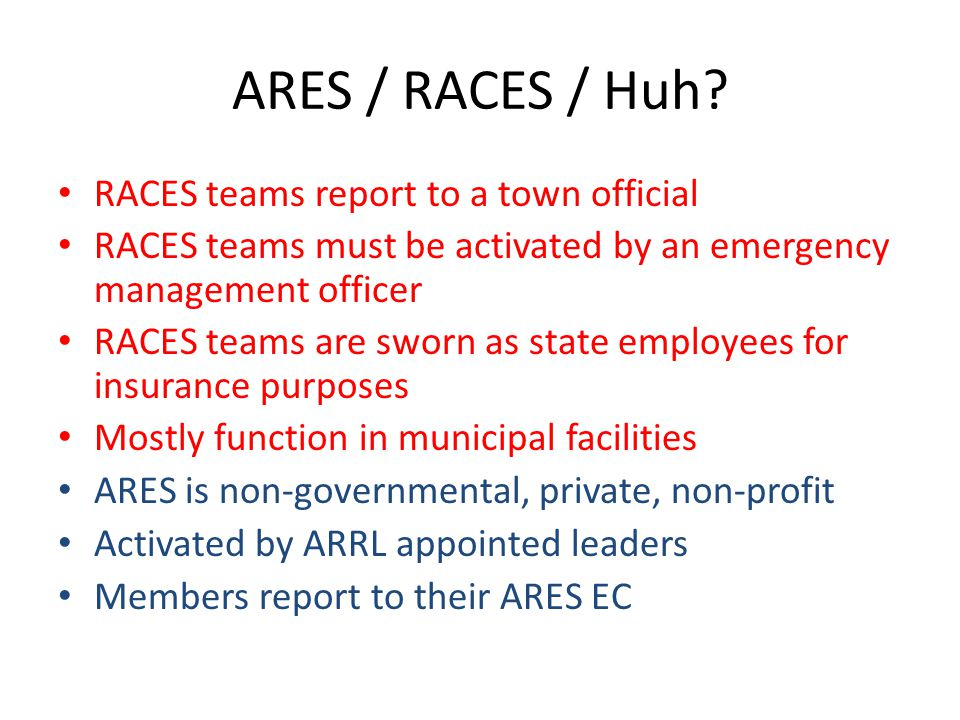 ARES / RACES / Huh? RACES teams report to a town official RACES teams must be activated by an emergency management officer RACES teams are sworn as st