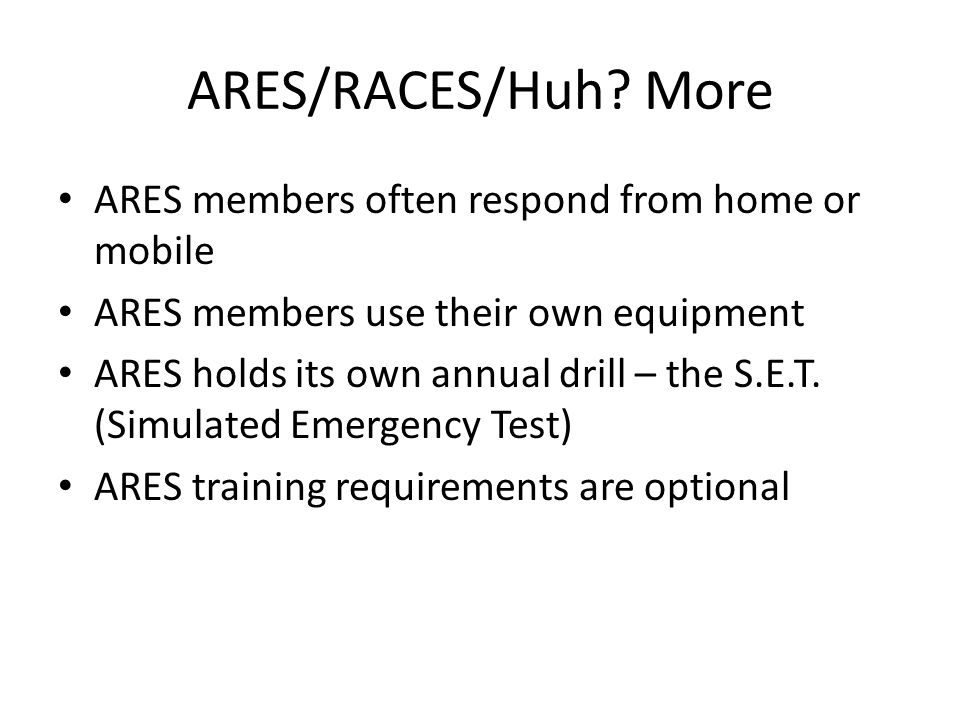 ARES/RACES/Huh? More ARES members often respond from home or mobile ARES members use their own equipment ARES holds its own annual drill – the S.E.T.