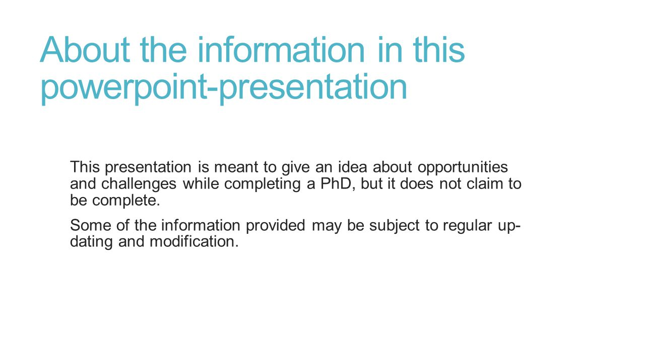 About the information in this powerpoint-presentation This presentation is meant to give an idea about opportunities and challenges while completing a PhD, but it does not claim to be complete.