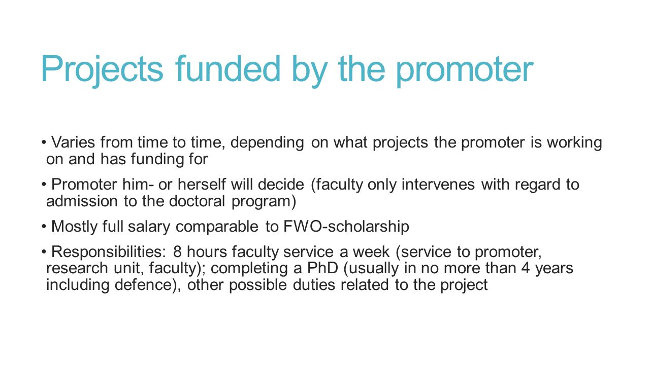 Projects funded by the promoter Varies from time to time, depending on what projects the promoter is working on and has funding for Promoter him- or herself will decide (faculty only intervenes with regard to admission to the doctoral program) Mostly full salary comparable to FWO-scholarship Responsibilities: 8 hours faculty service a week (service to promoter, research unit, faculty); completing a PhD (usually in no more than 4 years including defence), other possible duties related to the project