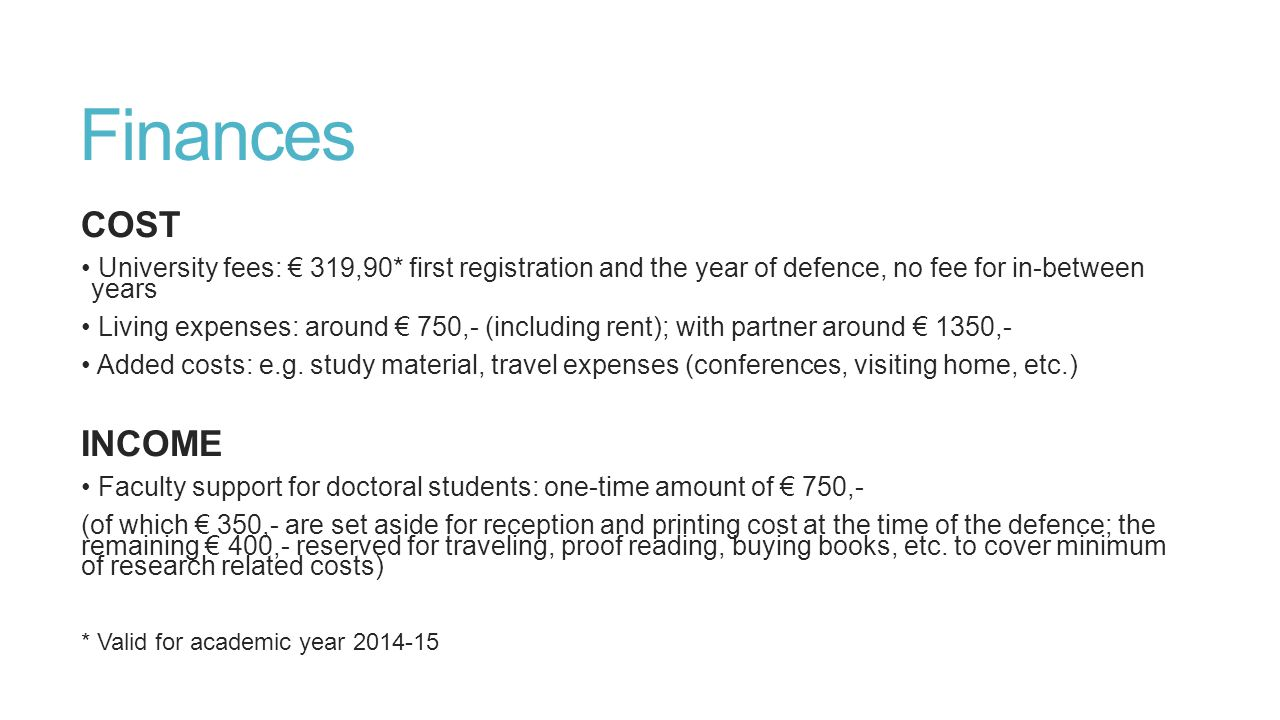 Finances COST University fees: € 319,90* first registration and the year of defence, no fee for in-between years Living expenses: around € 750,- (including rent); with partner around € 1350,- Added costs: e.g.