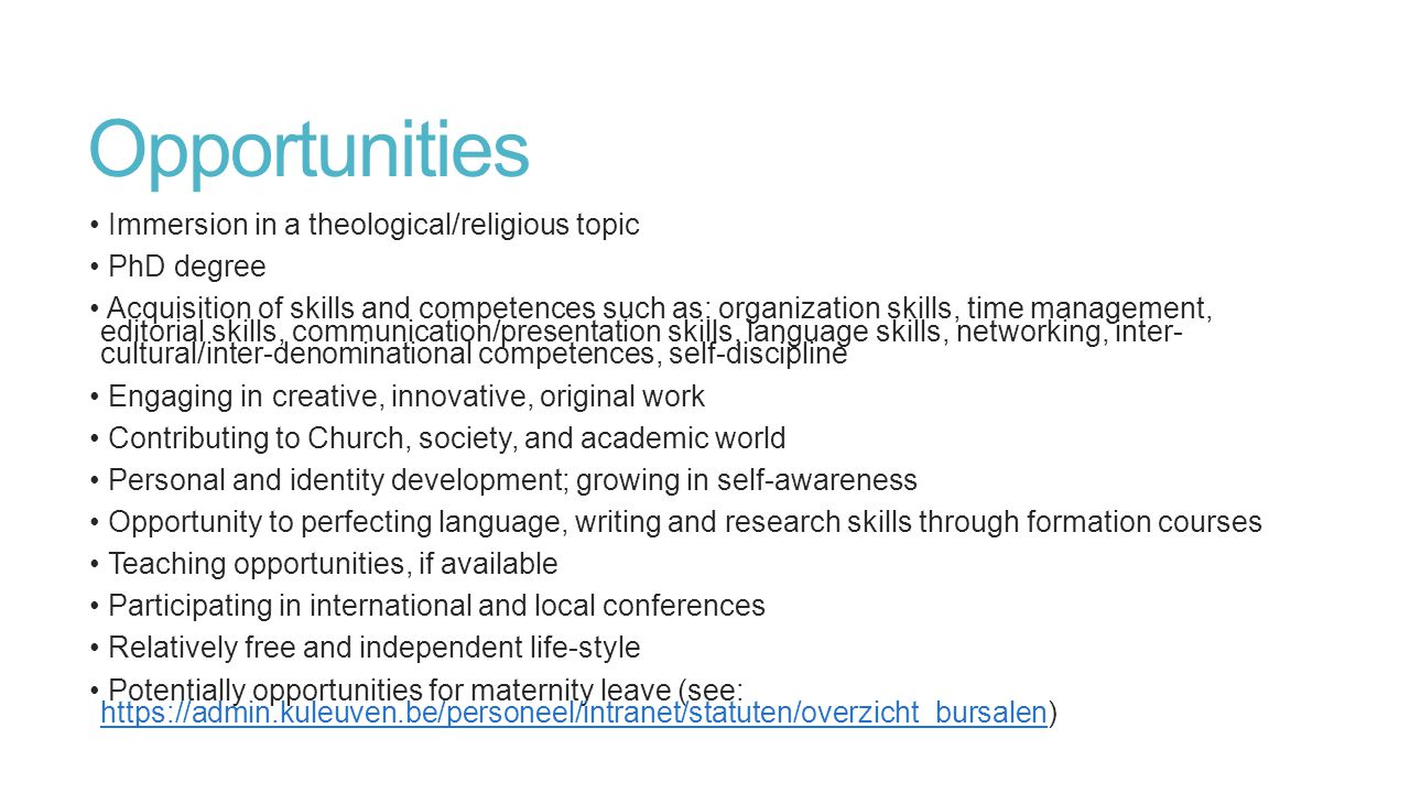 Opportunities Immersion in a theological/religious topic PhD degree Acquisition of skills and competences such as: organization skills, time management, editorial skills, communication/presentation skills, language skills, networking, inter- cultural/inter-denominational competences, self-discipline Engaging in creative, innovative, original work Contributing to Church, society, and academic world Personal and identity development; growing in self-awareness Opportunity to perfecting language, writing and research skills through formation courses Teaching opportunities, if available Participating in international and local conferences Relatively free and independent life-style Potentially opportunities for maternity leave (see: https://admin.kuleuven.be/personeel/intranet/statuten/overzicht_bursalen) https://admin.kuleuven.be/personeel/intranet/statuten/overzicht_bursalen