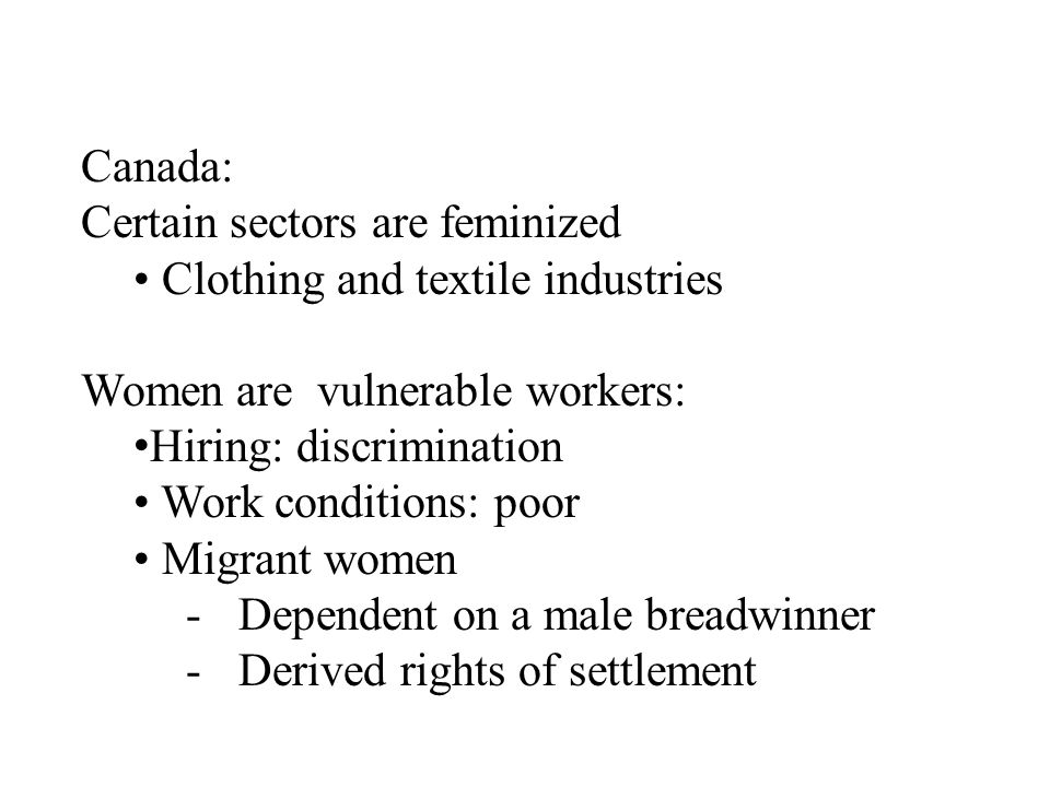 Canada: Certain sectors are feminized Clothing and textile industries Women are vulnerable workers: Hiring: discrimination Work conditions: poor Migra