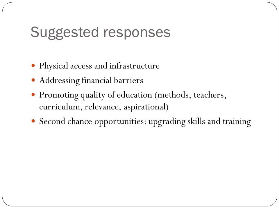 Suggested responses Physical access and infrastructure Addressing financial barriers Promoting quality of education (methods, teachers, curriculum, relevance, aspirational) Second chance opportunities: upgrading skills and training