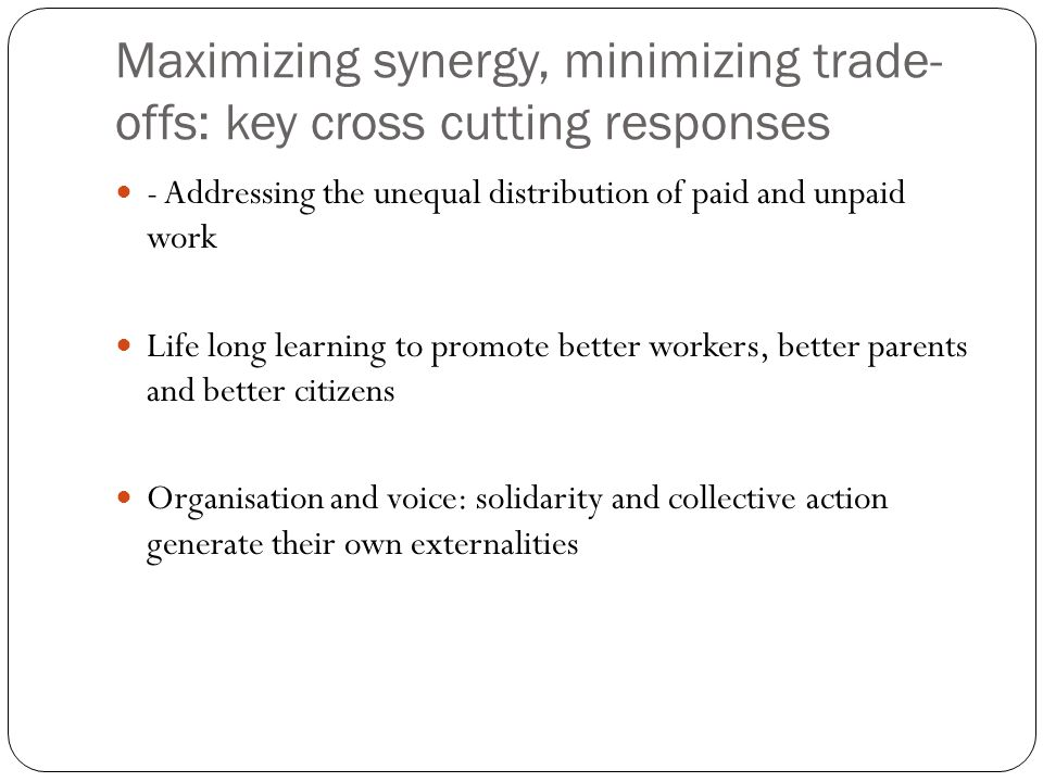Maximizing synergy, minimizing trade- offs: key cross cutting responses - Addressing the unequal distribution of paid and unpaid work Life long learning to promote better workers, better parents and better citizens Organisation and voice: solidarity and collective action generate their own externalities