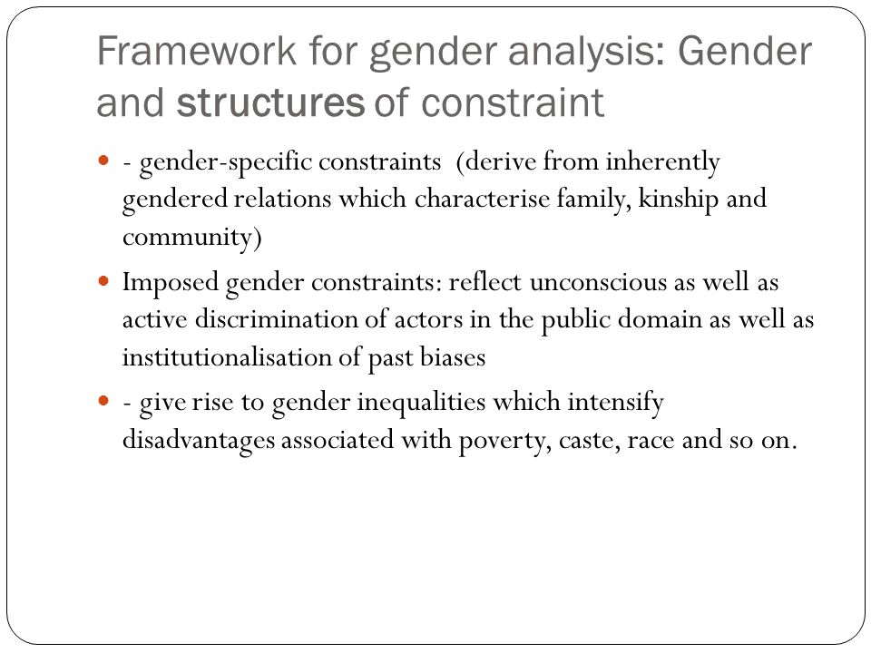Framework for gender analysis: Gender and structures of constraint - gender-specific constraints (derive from inherently gendered relations which characterise family, kinship and community) Imposed gender constraints: reflect unconscious as well as active discrimination of actors in the public domain as well as institutionalisation of past biases - give rise to gender inequalities which intensify disadvantages associated with poverty, caste, race and so on.