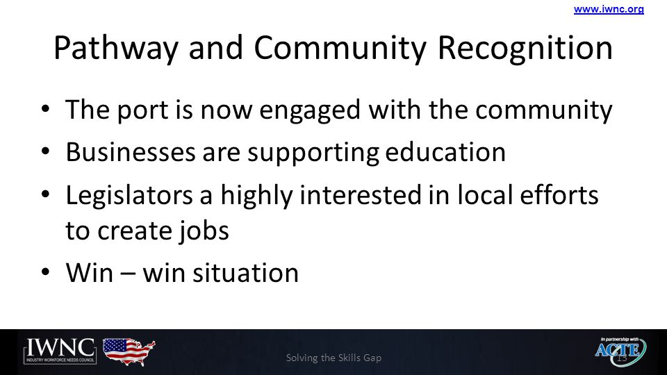 www.iwnc.org Pathway and Community Recognition The port is now engaged with the community Businesses are supporting education Legislators a highly interested in local efforts to create jobs Win – win situation Solving the Skills Gap13
