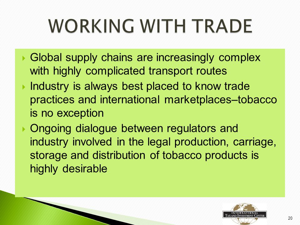  Global supply chains are increasingly complex with highly complicated transport routes  Industry is always best placed to know trade practices and international marketplaces–tobacco is no exception  Ongoing dialogue between regulators and industry involved in the legal production, carriage, storage and distribution of tobacco products is highly desirable 20