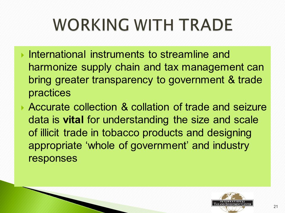  International instruments to streamline and harmonize supply chain and tax management can bring greater transparency to government & trade practices  Accurate collection & collation of trade and seizure data is vital for understanding the size and scale of illicit trade in tobacco products and designing appropriate 'whole of government' and industry responses 21