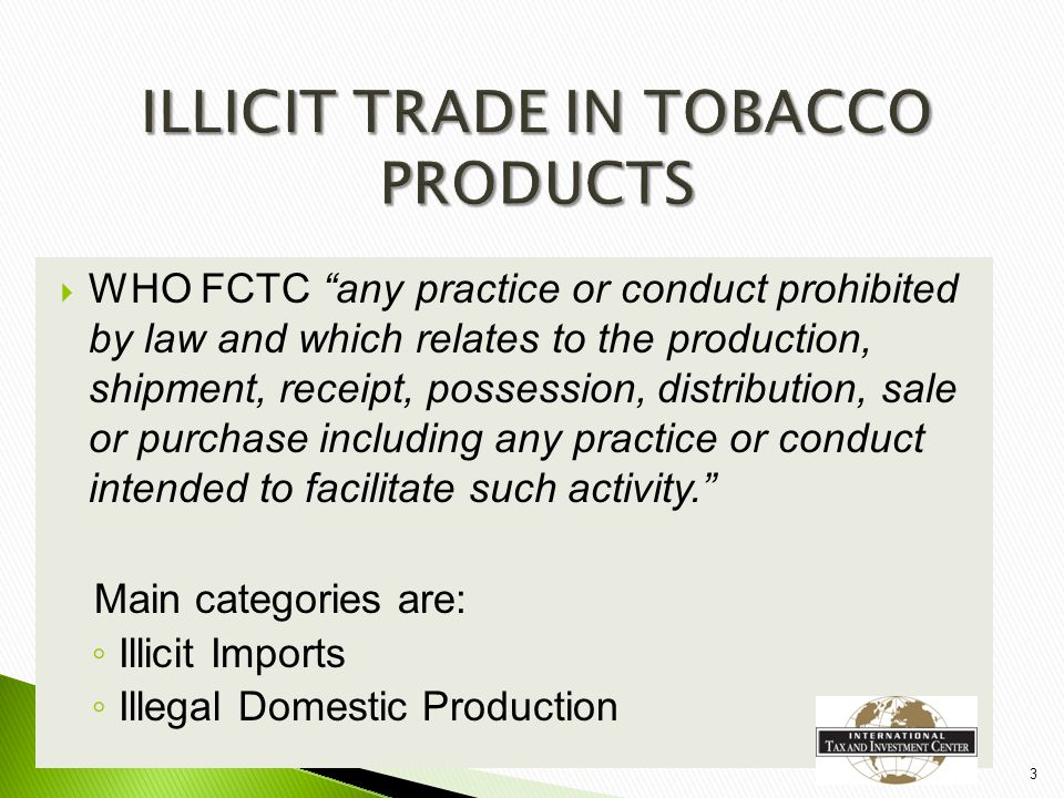  WHO FCTC any practice or conduct prohibited by law and which relates to the production, shipment, receipt, possession, distribution, sale or purchase including any practice or conduct intended to facilitate such activity. Main categories are: ◦ Illicit Imports ◦ Illegal Domestic Production 3