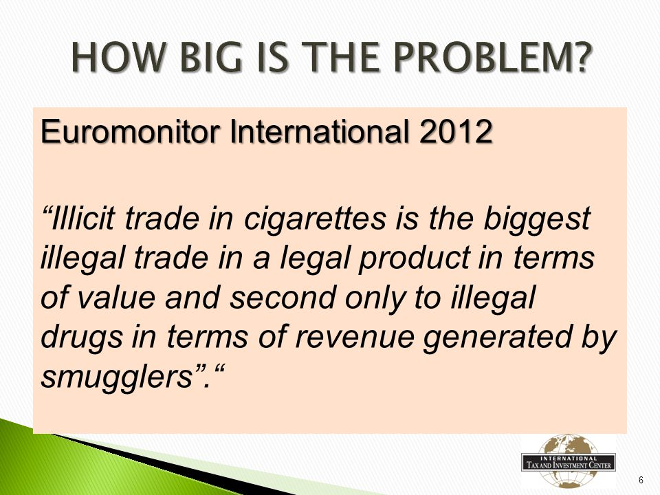 Euromonitor International 2012 Illicit trade in cigarettes is the biggest illegal trade in a legal product in terms of value and second only to illegal drugs in terms of revenue generated by smugglers . 6