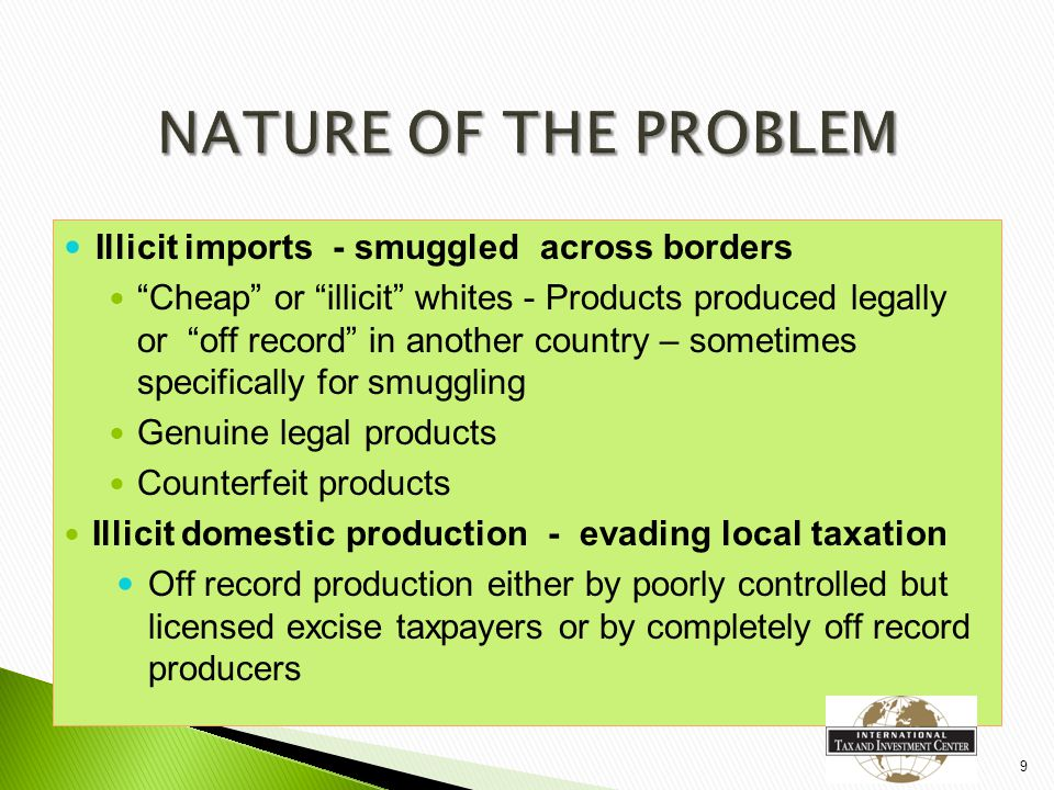 ◦ From third countries – borders to the east and from middle and far east – especially cheap/illicit whites ◦ Across uncontrolled borders between EU Member States (especially alcohol escaping from the bonded warehouse system)  Counterfeit ◦ Off record factories within the EU ◦ Counterfeit products from the Middle and Far East  Local Tax Evasion ◦ Off record production either by poorly controlled excise taxpayers or through completely off record producers.