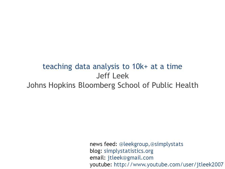 teaching data analysis to 10k+ at a time Jeff Leek Johns Hopkins Bloomberg School of Public Health news feed: @leekgroup,@simplystats blog: simplystatistics.org email: jtleek@gmail.com youtube: http://www.youtube.com/user/jtleek2007