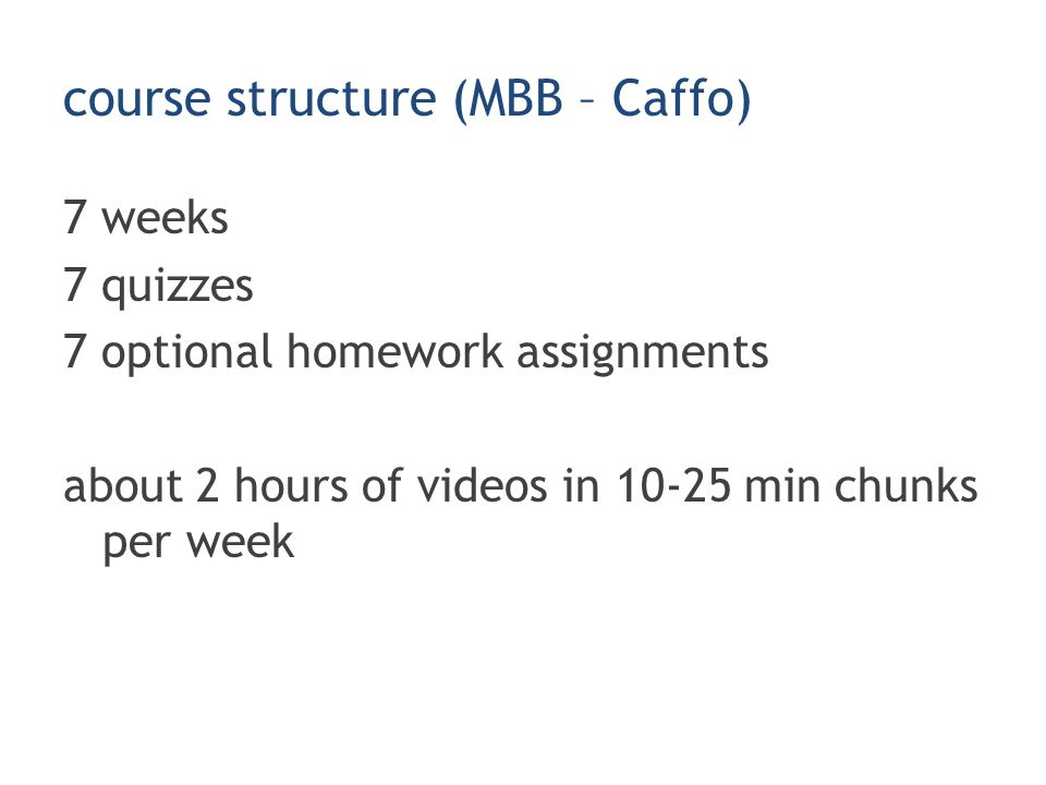 course structure (MBB – Caffo) 7 weeks 7 quizzes 7 optional homework assignments about 2 hours of videos in 10-25 min chunks per week