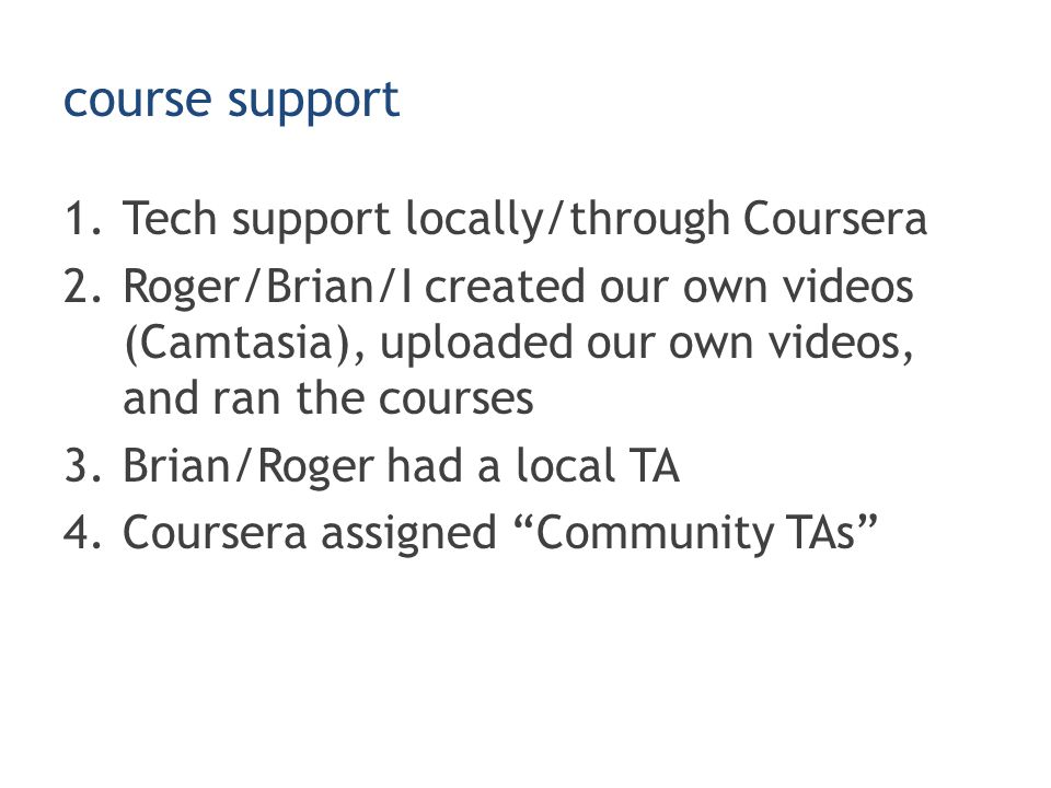 course support 1.Tech support locally/through Coursera 2.Roger/Brian/I created our own videos (Camtasia), uploaded our own videos, and ran the courses 3.Brian/Roger had a local TA 4.Coursera assigned Community TAs