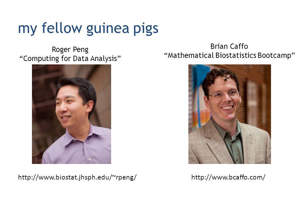 my fellow guinea pigs http://www.biostat.jhsph.edu/~rpeng/ Roger Peng Computing for Data Analysis Brian Caffo Mathematical Biostatistics Bootcamp http://www.bcaffo.com/