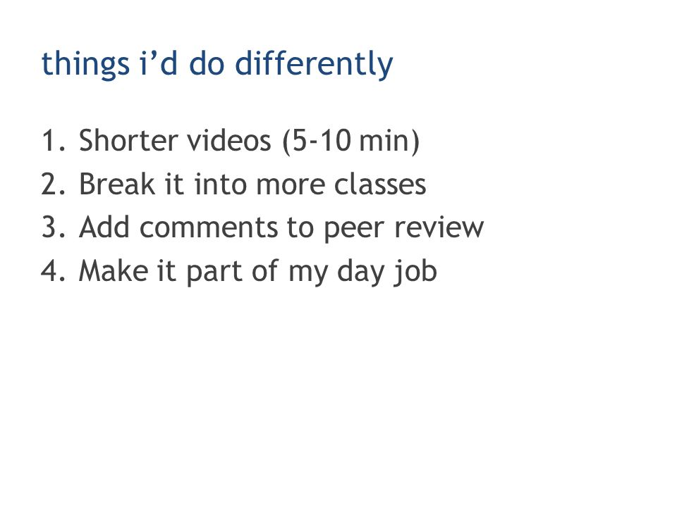 things i'd do differently 1.Shorter videos (5-10 min) 2.Break it into more classes 3.Add comments to peer review 4.Make it part of my day job