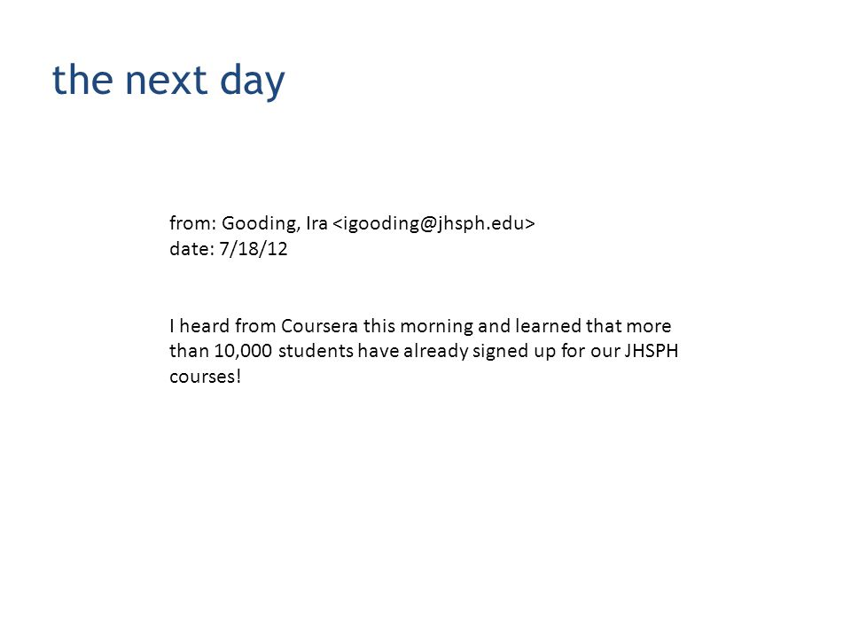 the next day from: Gooding, Ira date: 7/18/12 I heard from Coursera this morning and learned that more than 10,000 students have already signed up for our JHSPH courses!