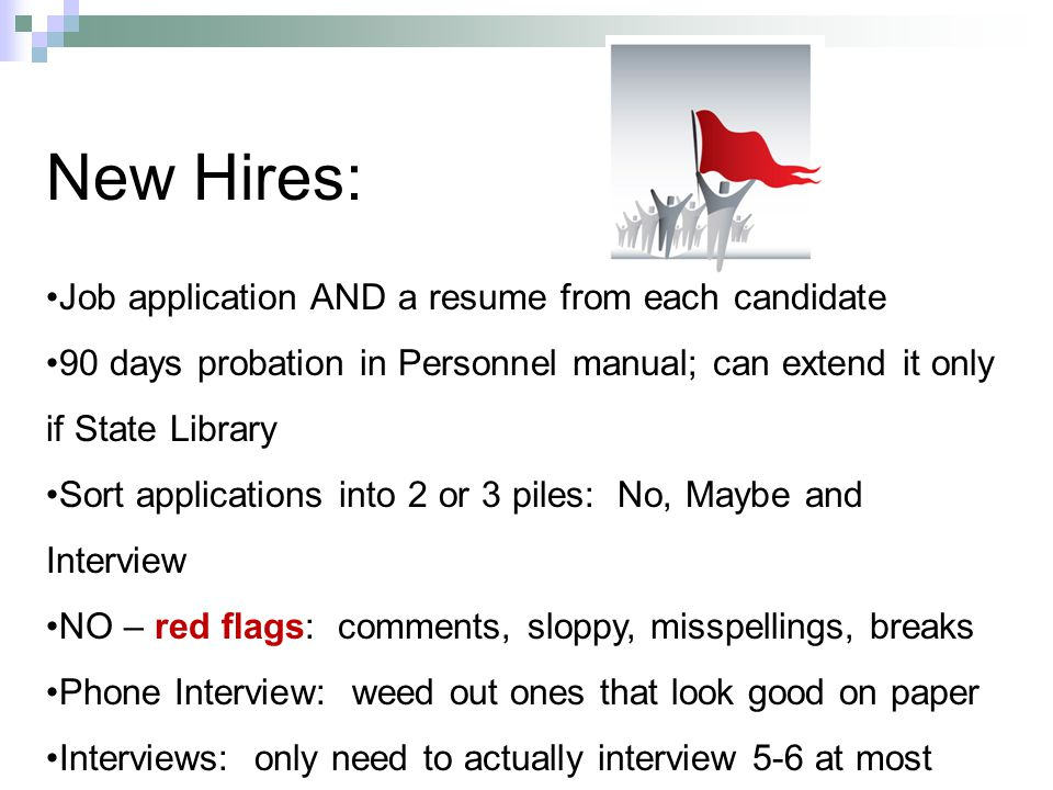 New Hires: Job application AND a resume from each candidate 90 days probation in Personnel manual; can extend it only if State Library Sort applications into 2 or 3 piles: No, Maybe and Interview NO – red flags: comments, sloppy, misspellings, breaks Phone Interview: weed out ones that look good on paper Interviews: only need to actually interview 5-6 at most
