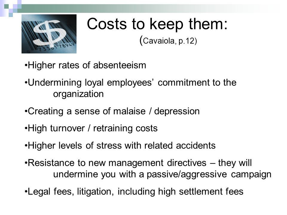Costs to keep them: ( Cavaiola, p.12) Higher rates of absenteeism Undermining loyal employees' commitment to the organization Creating a sense of malaise / depression High turnover / retraining costs Higher levels of stress with related accidents Resistance to new management directives – they will undermine you with a passive/aggressive campaign Legal fees, litigation, including high settlement fees