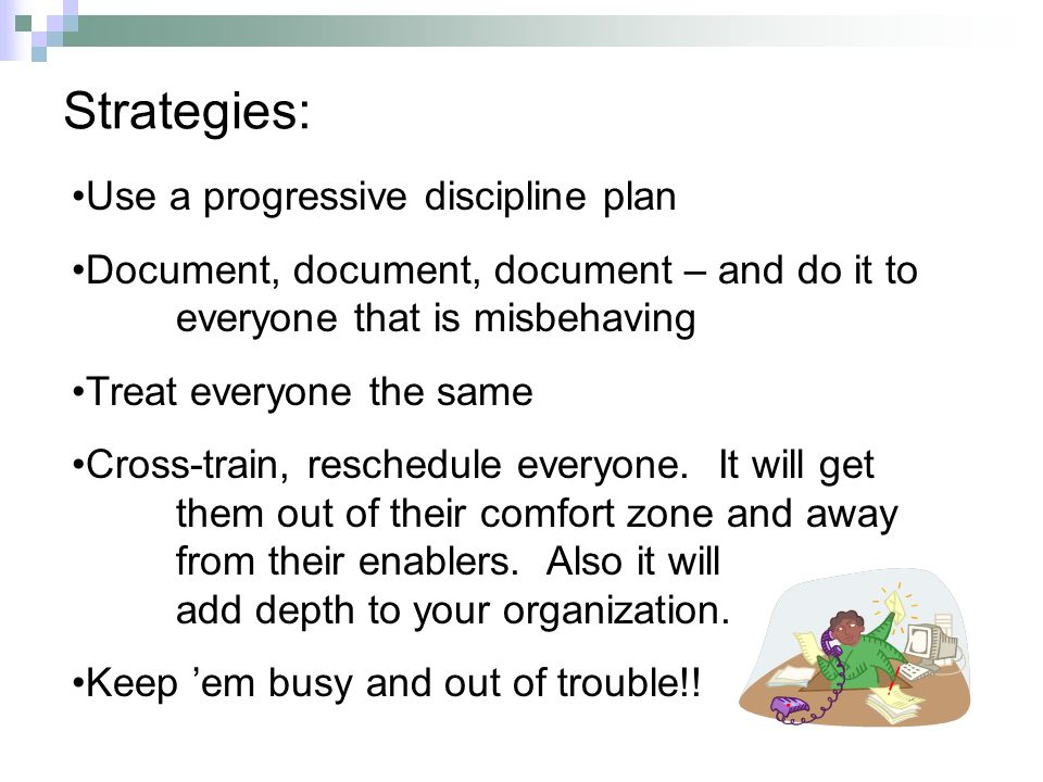 Strategies: Use a progressive discipline plan Document, document, document – and do it to everyone that is misbehaving Treat everyone the same Cross-train, reschedule everyone.