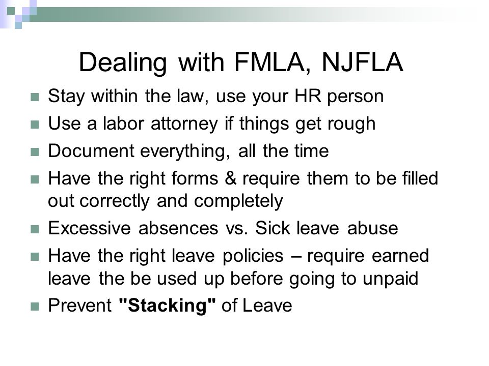 Dealing with FMLA, NJFLA Stay within the law, use your HR person Use a labor attorney if things get rough Document everything, all the time Have the right forms & require them to be filled out correctly and completely Excessive absences vs.