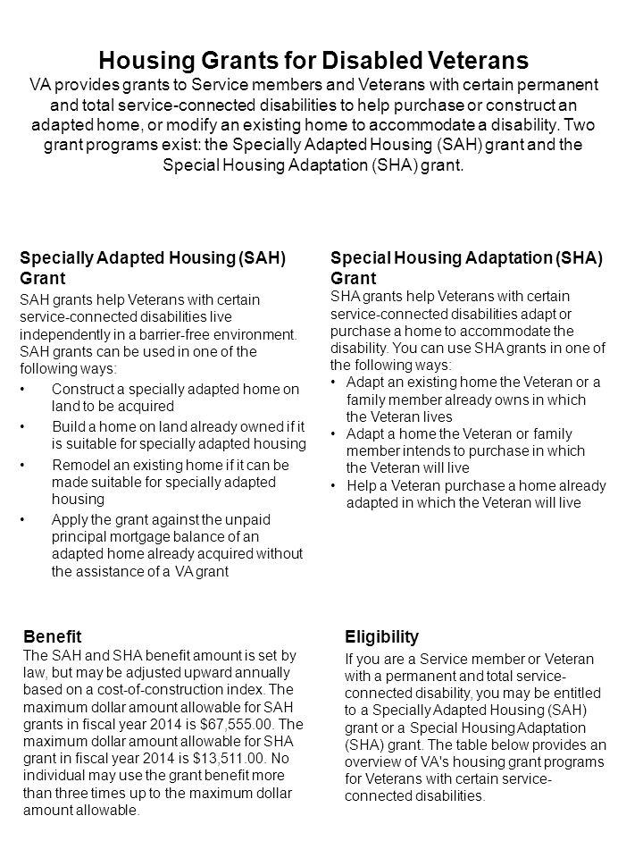 Housing Grants for Disabled Veterans VA provides grants to Service members and Veterans with certain permanent and total service-connected disabilities to help purchase or construct an adapted home, or modify an existing home to accommodate a disability.