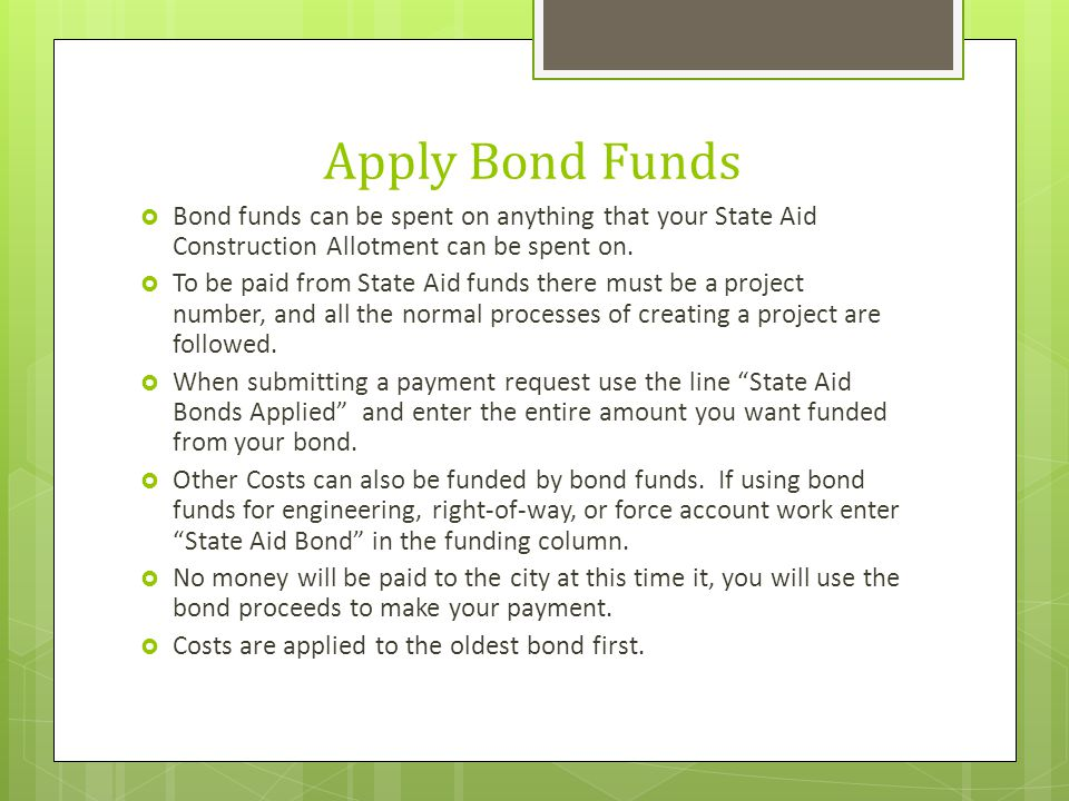 Apply Bond Funds  Bond funds can be spent on anything that your State Aid Construction Allotment can be spent on.  To be paid from State Aid funds t