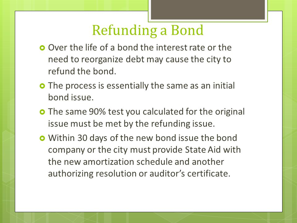 Refunding a Bond  Over the life of a bond the interest rate or the need to reorganize debt may cause the city to refund the bond.