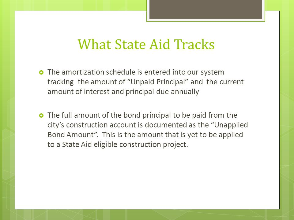 """What State Aid Tracks  The amortization schedule is entered into our system tracking the amount of """"Unpaid Principal"""" and the current amount of inter"""