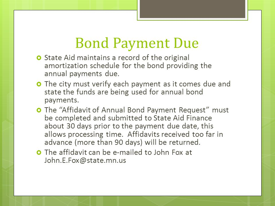 Bond Payment Due  State Aid maintains a record of the original amortization schedule for the bond providing the annual payments due.  The city must