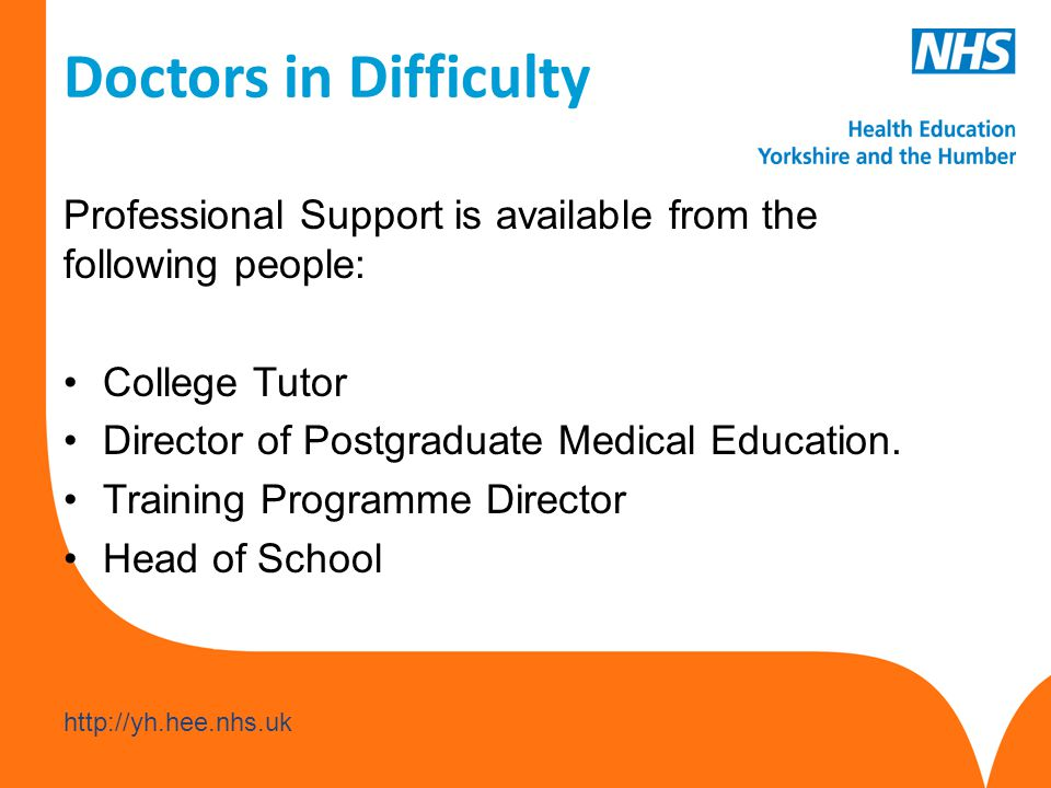 www.hee.nhs.uk http://yh.hee.nhs.uk Doctors in Difficulty Professional Support is available from the following people: College Tutor Director of Postgraduate Medical Education.